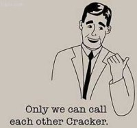 Only we can call each other cracker