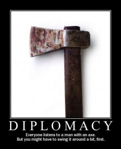 diplomacy - everyone listens to a man with an axe - but you might have to swing it around a bit first