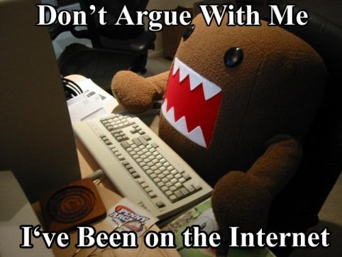 don't argue with me, I've been on the internet