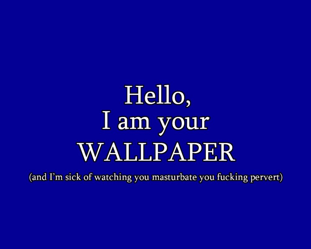 Hello I Am Your Wallpaper And I M Sick Of Watching You Masturbate You Pervert Myconfinedspace