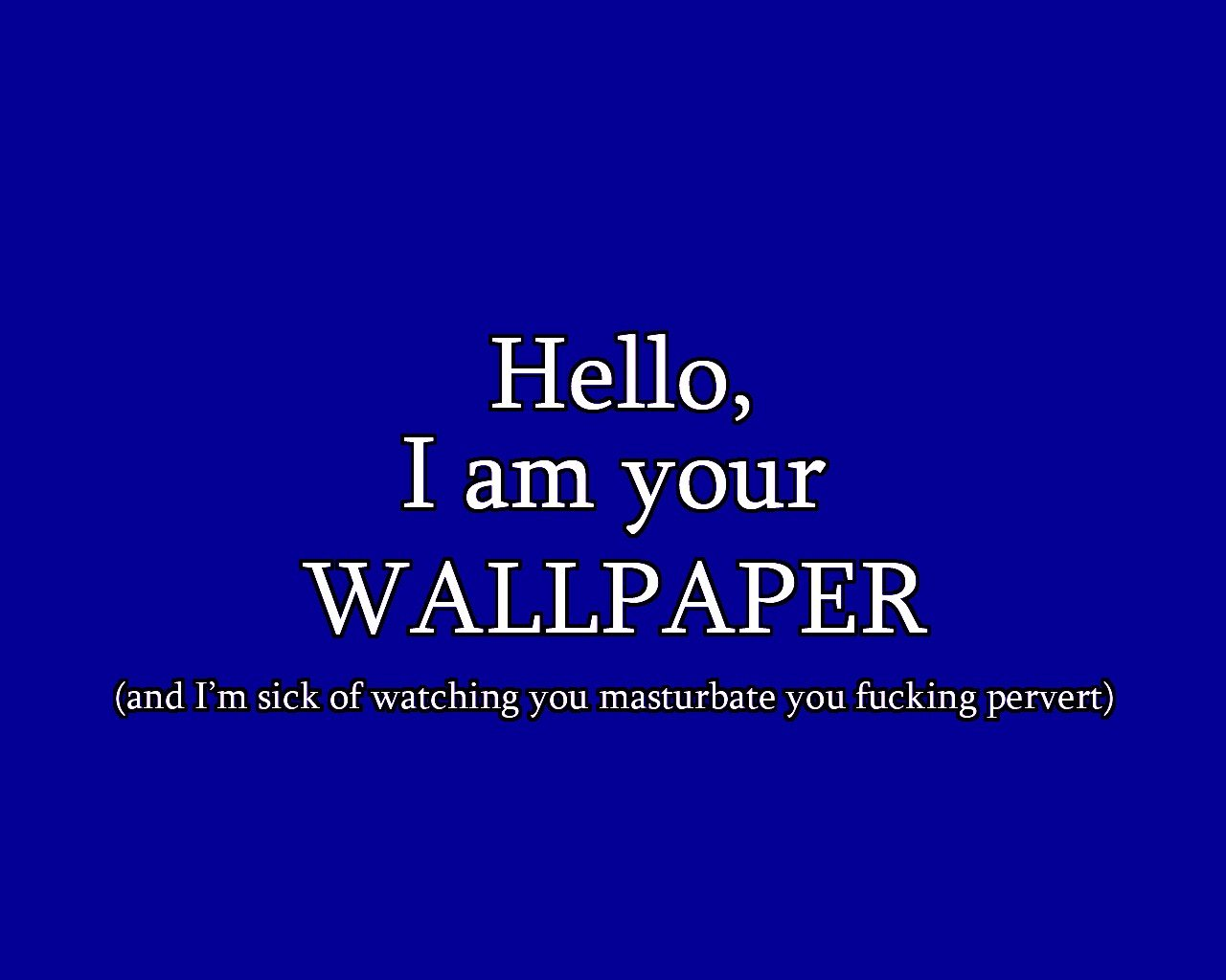 Hello I Am Your Wallpaper And I M Sick Of Watching You