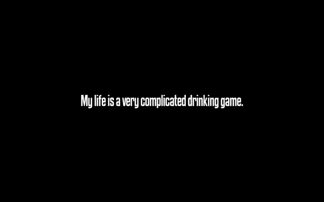 my  life is a very complicated drinking game