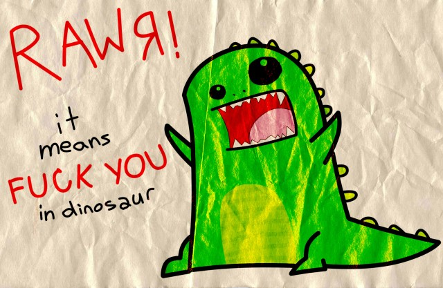rawr - means fuck you in dinosaur