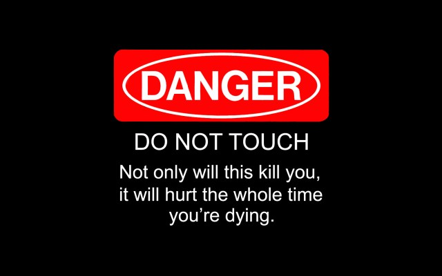 danger - do not touch - not only will this kill you, it will hurt the whole time youre dying.jpg