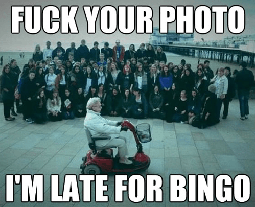 fuck your photo - Im late for bingo.png