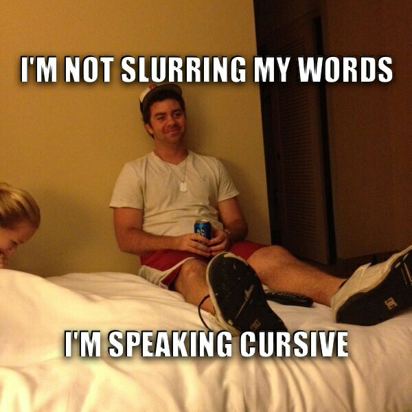I'm not slurring my words, I'm speaking cursive.jpg