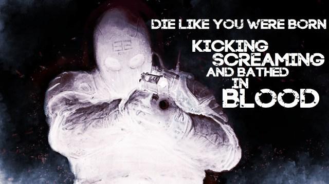 die like you were born kicking and screaming.jpg