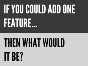 If you could add one feature…