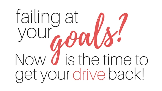 Failing at your goals? Now is the time to get your drive back #goalsetting