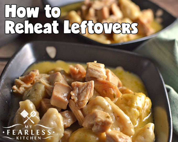 How to Reheat Leftovers from My Fearless Kitchen. Got leftovers? Aren't you lucky! How are you going to heat them up? Get these simple tips to reheat leftovers safely and keep them moist and delicious.