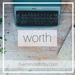 What would you think of when you hear the word WORTH? Five minutes, no rules. See what happens.