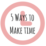 5 Ways I've Learned to Make Time