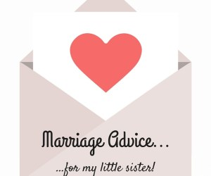 Lots of different pieces of marriage advice for my little sister