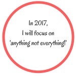 My 2017 Mantra: Anything Not Everything