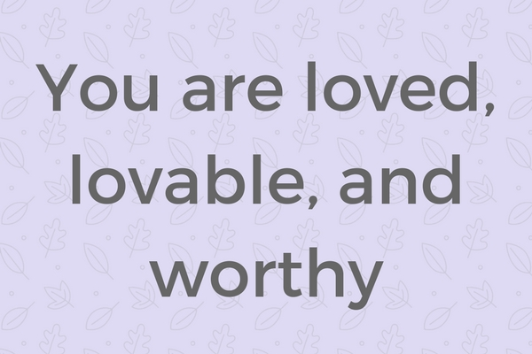 You are loved, lovable, and worthy
