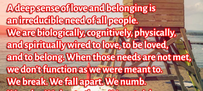 We are biologically wired to love, to be loved and to belong