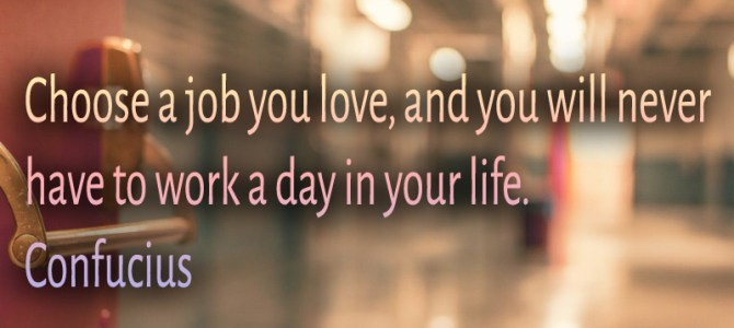 Choose a job you love and you will never work
