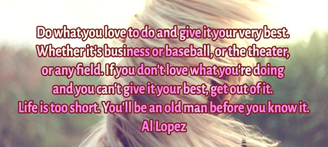 Do what you really love to do and give the best out of you