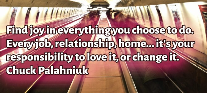 Every job or relationship it's your duty to love it, or change it