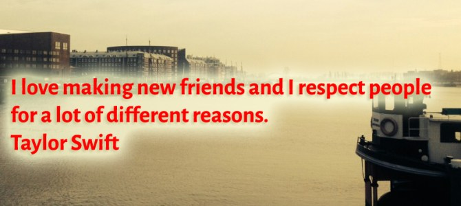 I respect people and I love making new friends