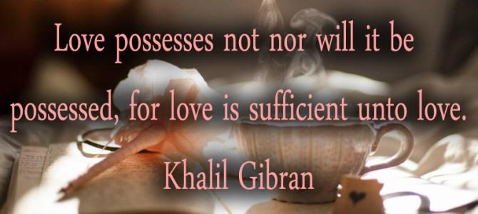 Love will never be possessed, it possesses
