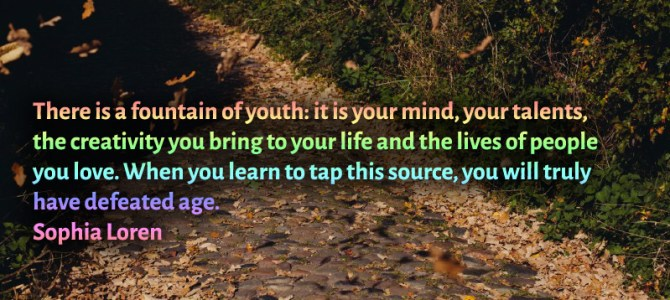 Your mind, your talents, the creativity, the ones you love are the fountain of youth