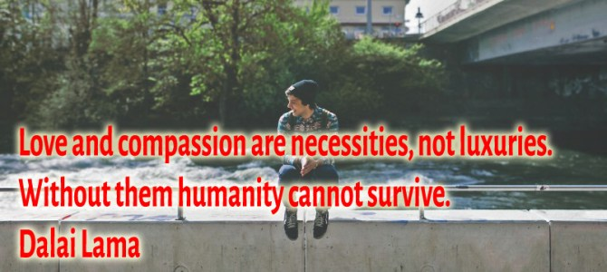 Humanity cannot survive without love and compassion