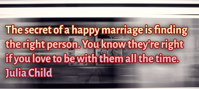 Finding the right person is the secret of a happy marriage