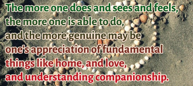 The more you do and feel, the more you appreciate love and companionship