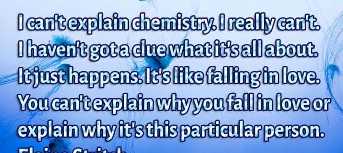 I can't explain chemistry. I really can't. I haven't got a clue what it's all about