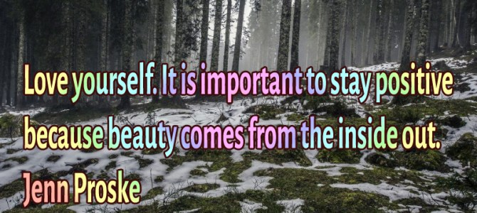 Love yourself. It is important to stay positive because beauty
