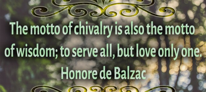 The motto of chivalry is also the motto of wisdom; to serve all, but love only one