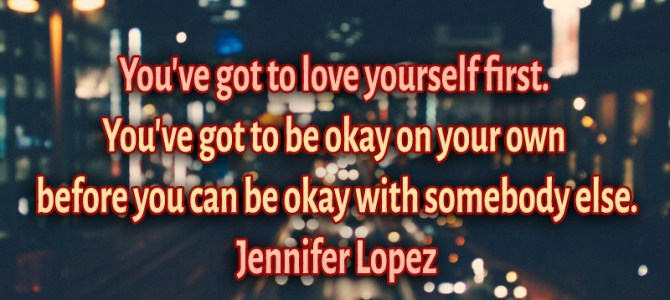 You've got to love yourself first. You've got to be okay on your own