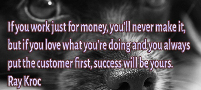 If you work just for money, you'll never make it, but if you love what you're doing