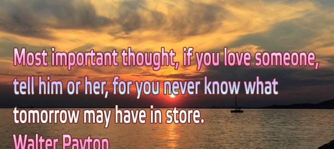 Most important thought, if you love someone, tell him or her