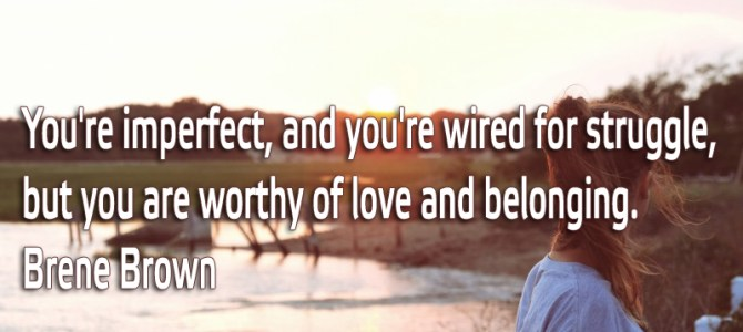 You're imperfect but you are worthy of love and belonging