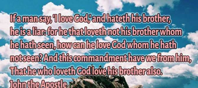 If a man say, 'I love God,' and hateth his brother, he is a liar