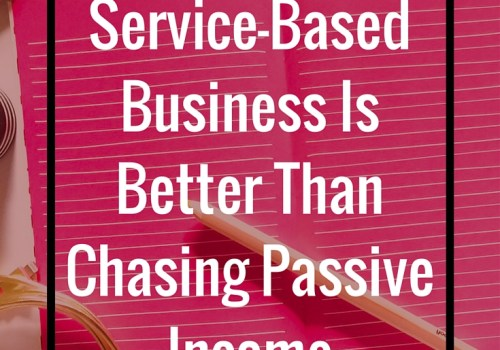 4 Reasons A Service-Based Business Is Better Than Chasing Passive Income