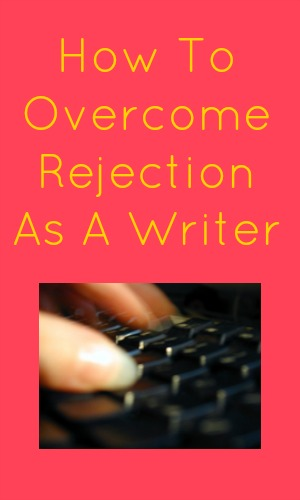 How To Overcome Rejection As A Writer