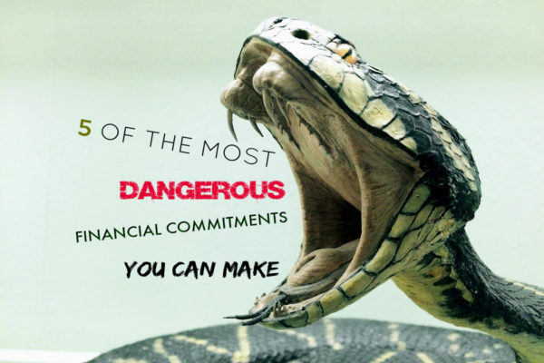 5 OF THE MOST DANGEROUS FINANCIAL COMMITMENTS YOU CAN MAKE