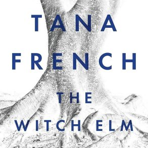 The Witch Elm By Tana French Is A Satisfying Psychological Thriller