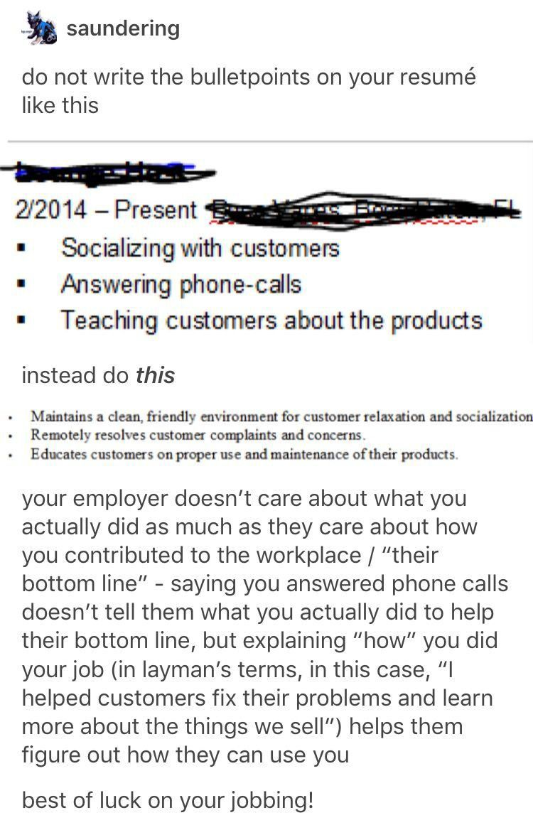 This makes a HUGE difference My first ever resume looked very similar to the above example and it got me low wage customer service jobs despite having background and experience in office jobs ce I fancied up the wording people took me more seriously