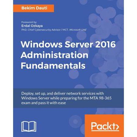 Windows Server 2016 Administration Fundamentals Deploy set up and deliver network services with Windows Server while preparing for the MTA 98 365 exam and pass it with ease Paperback