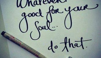 whatevers good for your soul