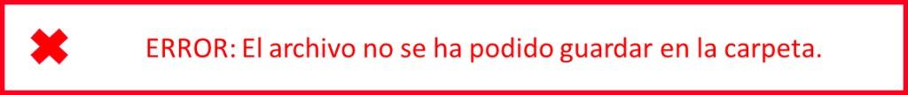 """Mensaje de estado en color rojo: """"ERROR: El archivo no se ha podido guardar en la carpeta"""", al que se le ha añadido un icono de un aspa (X)."""