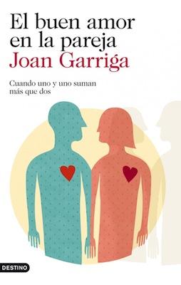 EL BUEN AMOR EN LA PAREJA. Cuando uno y uno suman más que dos. Joan Garriga . Editorial Destino.