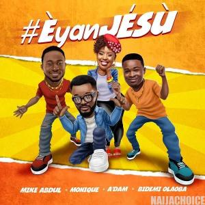 DOWNLOAD MP3: Mike Abdul, A'dam, Bidemi Olaoba X MoniQue – Èyan JÉSÙ