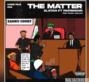 DOWNLOAD MP3: Zlatan – The Matter ft. Papisnoop (Full Song)