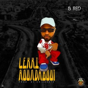 DOWNLOAD MP3: B-Red – Lekki Roundabout