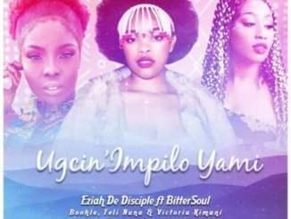 Eziah De Disciple & Boohle – Ugcin'impilo Yami Ft. BitterSoul, Feli Nuna, Victoria Kimani